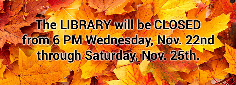 The Library will be closed from 6pm Wednesday, Nov. 22 through Saturday, Nov. 25.