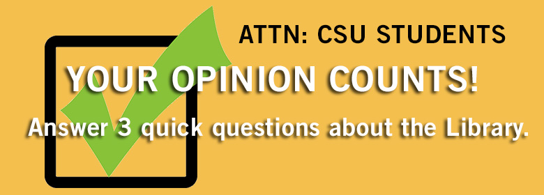 Attention CSU Students. Your Opinion Counts. Answer 3 quick questions about the Library.